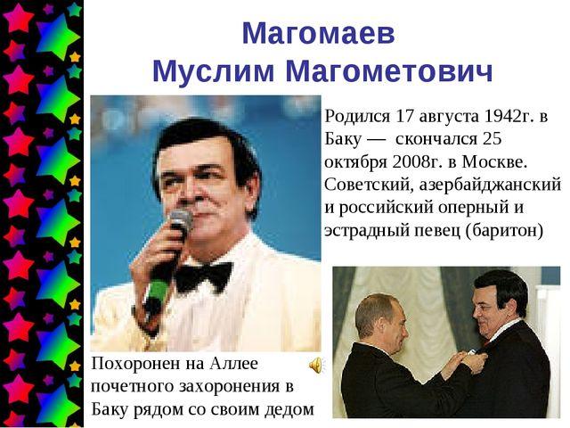 Магомаев Муслим Магометович Родился 17 августа 1942г. в Баку— скончался 25 о...