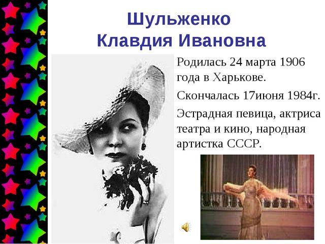 Шульженко Клавдия Ивановна Родилась 24 марта 1906 года в Харькове. Скончалась...