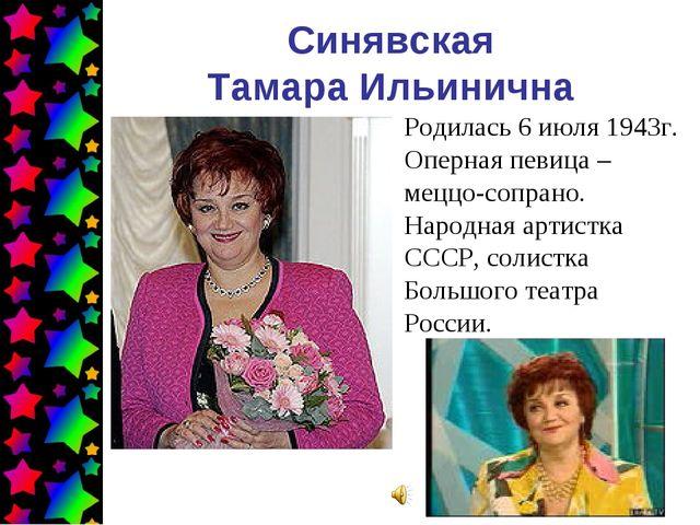 Синявская Тамара Ильинична Родилась 6 июля 1943г. Оперная певица – меццо-сопр...