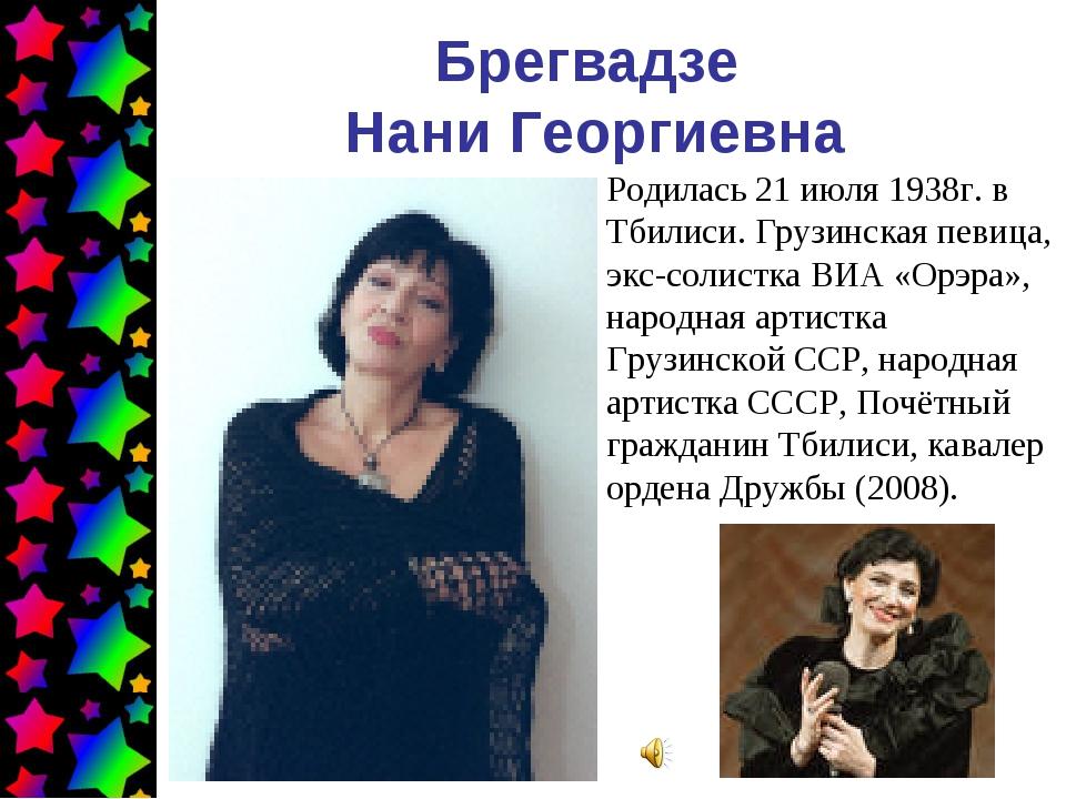 Брегвадзе Нани Георгиевна Родилась 21 июля 1938г. в Тбилиси. Грузинская певиц...