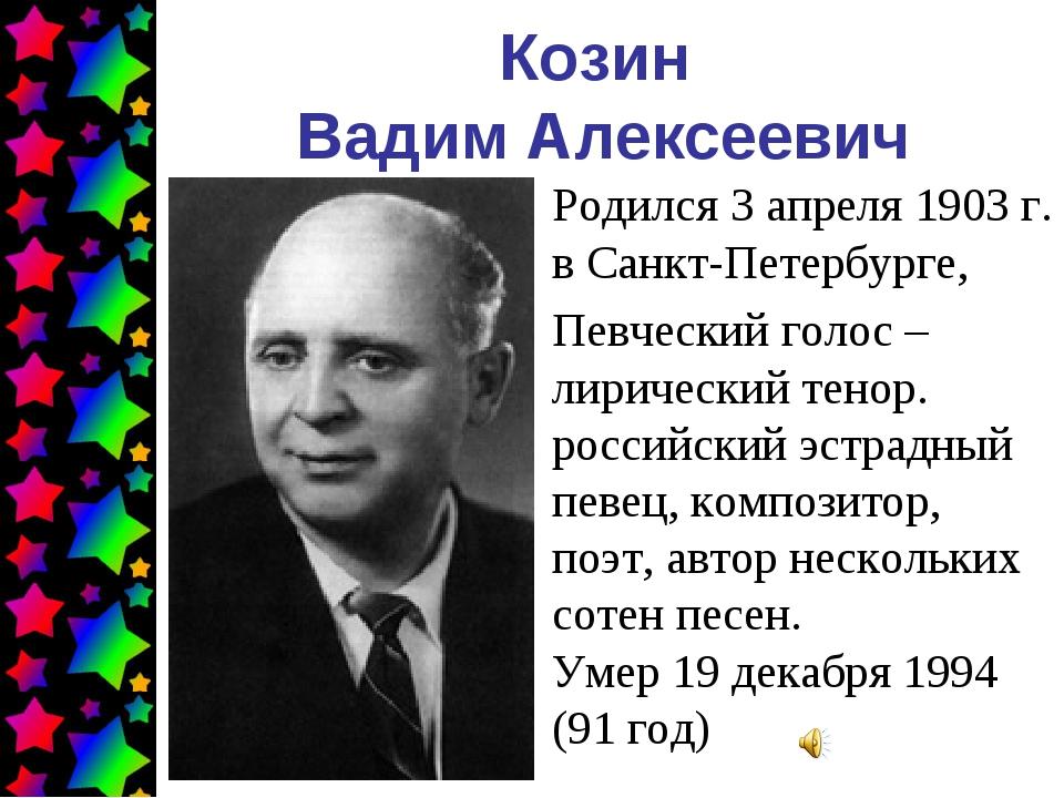 Козин Вадим Алексеевич Родился 3 апреля 1903г. в Санкт-Петербурге, Певческий...