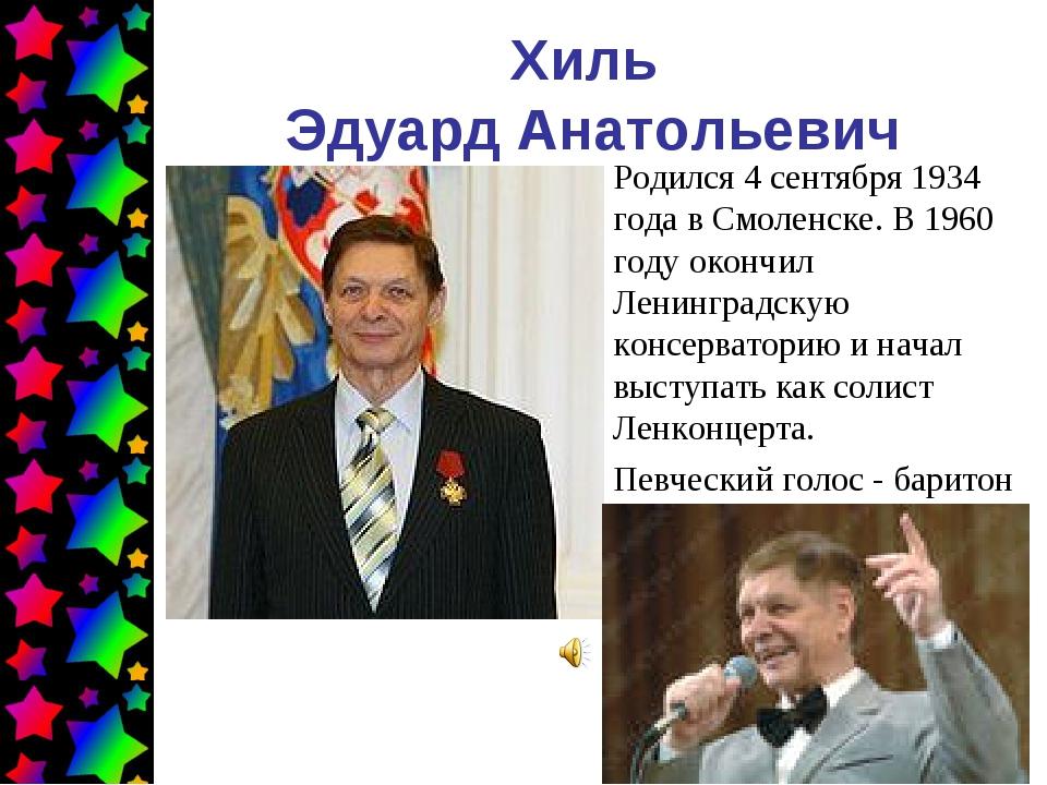Хиль Эдуард Анатольевич Родился 4 сентября 1934 года в Смоленске. В 1960 году...