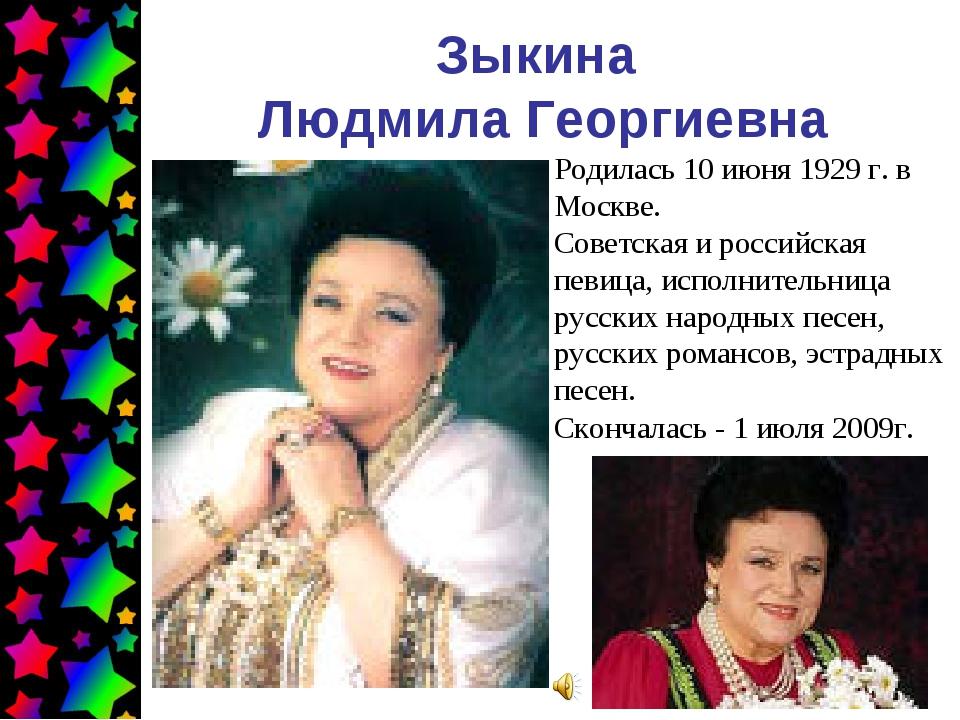 Зыкина Людмила Георгиевна Родилась 10 июня 1929 г. в Москве. Советская и росс...