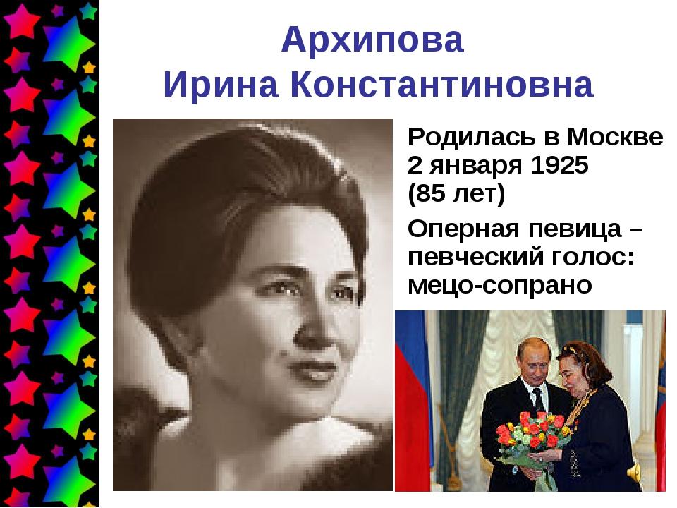 Архипова Ирина Константиновна Родилась в Москве 2января 1925 (85лет) Оперна...