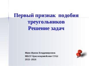 Первый признак подобия треугольников Решение задач Маяк Ирина Владимировна МБ