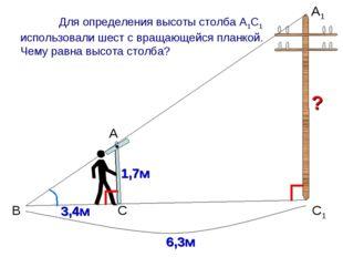 В А А1 С1 С 1,7м 3,4м Для определения высоты столба А1С1 использовали шест с