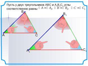 Пусть у двух треугольников АВС и А1В1С1 углы соответственно равны А В С С1 В1