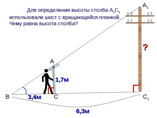 В А А1 С1 С 1,7м 3,4м Для определения высоты столба А1С1 использовали шест с...