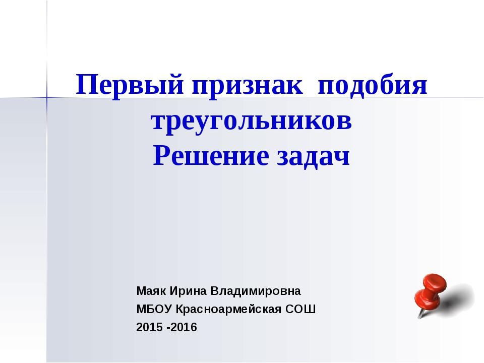 Первый признак подобия треугольников Решение задач Маяк Ирина Владимировна МБ...