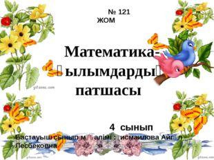 Математика-ғылымдардың патшасы № 121 ЖОМ 4 сынып Бастауыш сынып мұғалімі : ис