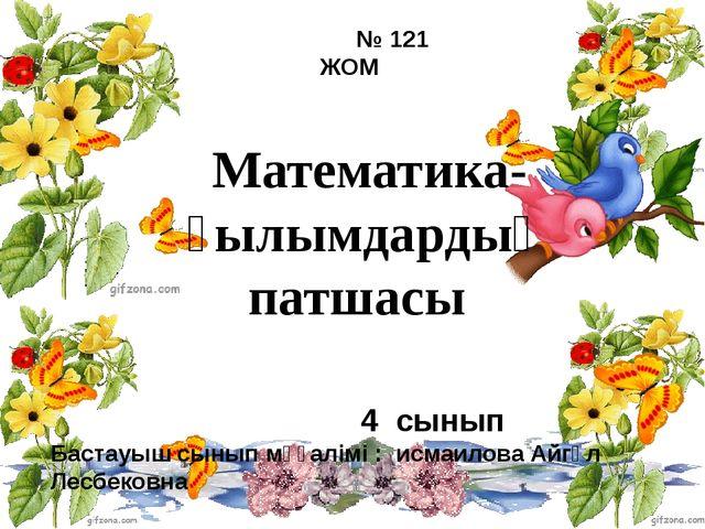 Математика-ғылымдардың патшасы № 121 ЖОМ 4 сынып Бастауыш сынып мұғалімі : ис...