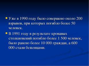 Уже в 1990 году было совершено около 200 взрывов, при которых погибло более 5