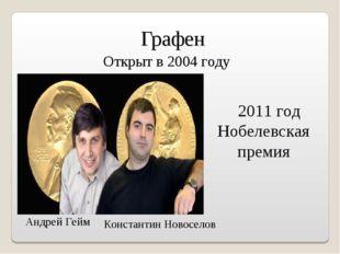 Графен 2011 год Нобелевская премия Открыт в 2004 году Андрей Гейм Константин