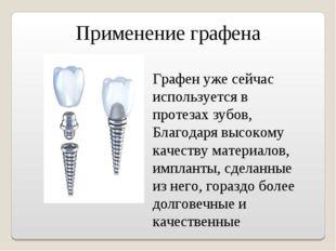 Применение графена Графен уже сейчас используется в протезах зубов, Благодаря