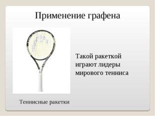 Применение графена Теннисные ракетки Такой ракеткой играют лидеры мирового те