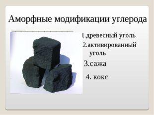 Аморфные модификации углерода 3.сажа 1.древесный уголь 2.активированный уголь