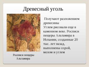 Древесный уголь Получают разложением древесины Углем рисовали еще в каменном