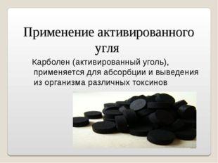Применение активированного угля  Карболен(активированный уголь), применяетс