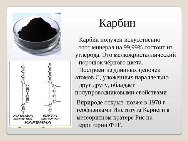 Карбин получен искусственно этот минерал на 99,99% состоит из углерода. Это м...