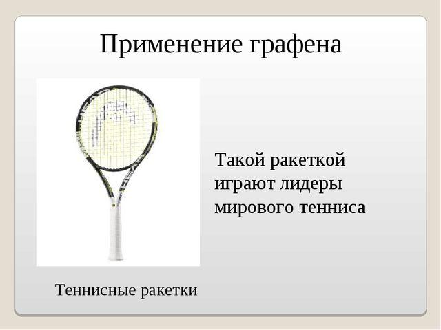 Применение графена Теннисные ракетки Такой ракеткой играют лидеры мирового те...