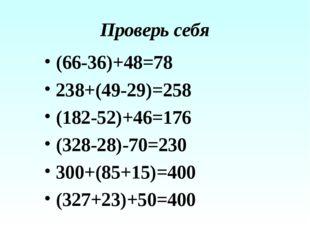 Проверь себя (66-36)+48=78 238+(49-29)=258 (182-52)+46=176 (328-28)-70=230 30