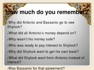 How much do you remember? Why did Antonio and Bassanio go to see Shylock? Wha