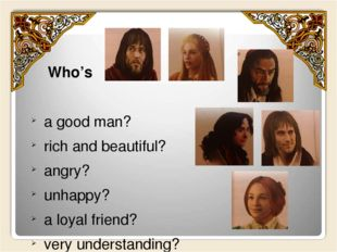 Who's a good man? rich and beautiful? angry? unhappy? a loyal friend? very u