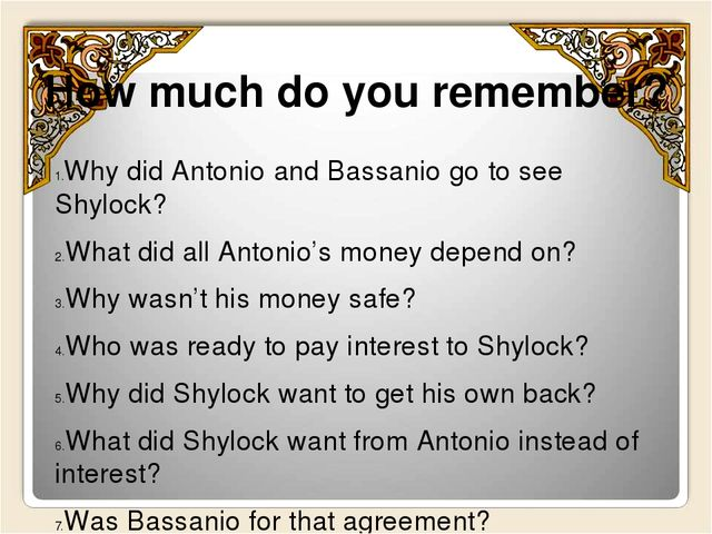 How much do you remember? Why did Antonio and Bassanio go to see Shylock? Wha...