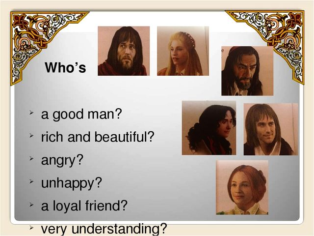 Who's a good man? rich and beautiful? angry? unhappy? a loyal friend? very u...