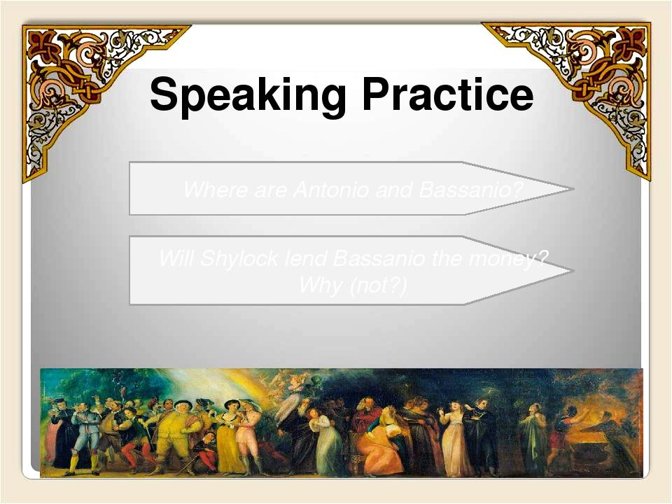 Speaking Practice Where are Antonio and Bassanio? Will Shylock lend Bassanio...