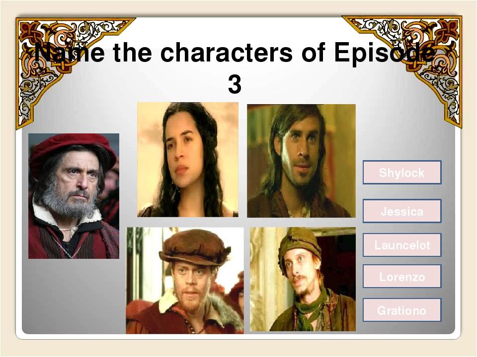 Name the characters of Episode 3 Shylock Jessica Launcelot Lorenzo Grationo