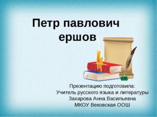 Петр павлович ершов Презентацию подготовила: Учитель русского языка и литерат