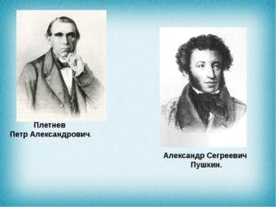 Плетнев ПетрАлександрович. Александр Сегреевич Пушкин.