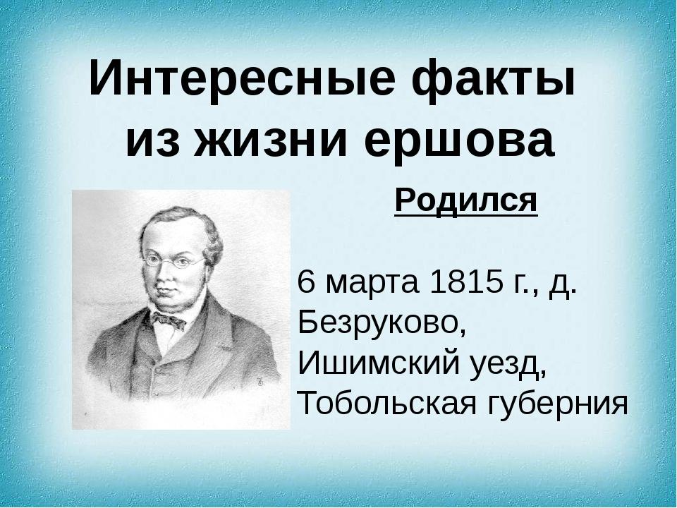 Интересные факты из жизни ершова Родился 6 марта 1815 г., д. Безруково,Ишимс...
