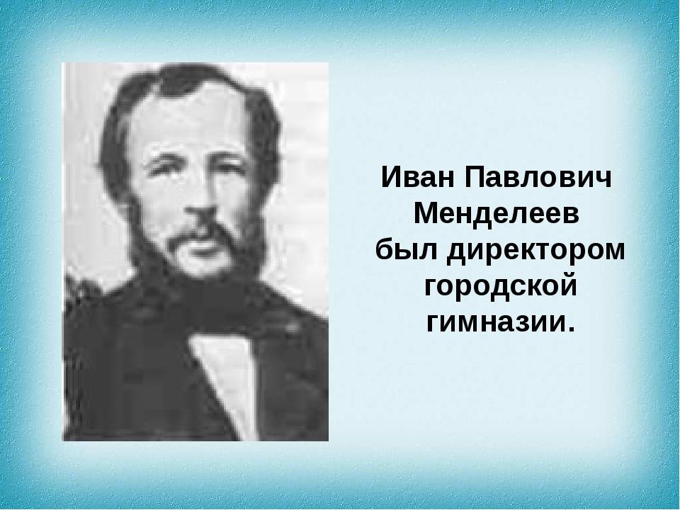 ИванПавлович Менделеев был директором городской гимназии.