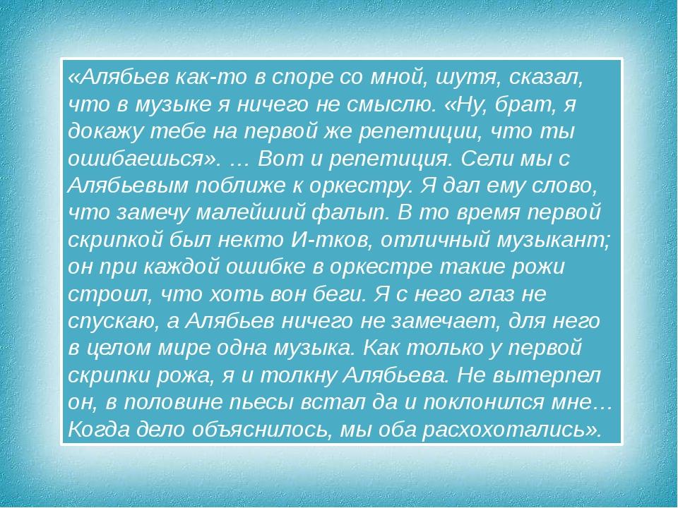 «Алябьев как-то в споре со мной, шутя, сказал, что в музыке я ничего не смысл...