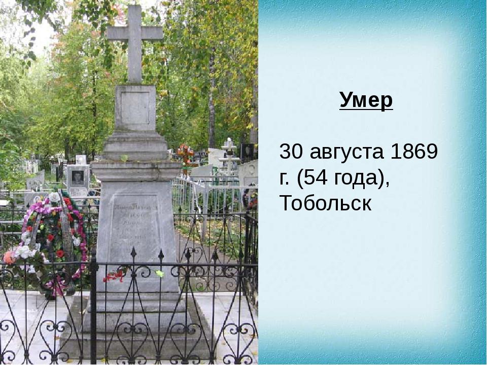 Умер 30 августа 1869 г. (54 года),Тобольск