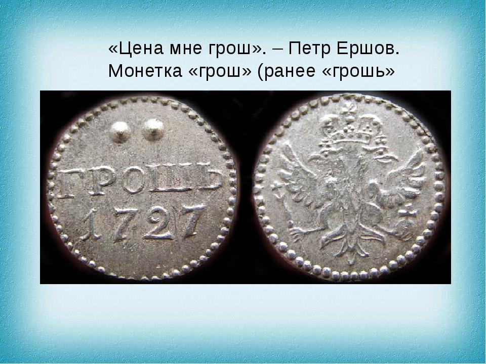 «Цена мне грош». – Петр Ершов. Монетка «грош» (ранее «грошь»