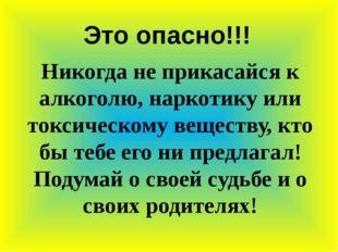 Это опасно!!! Никогда не прикасайся к алкоголю, наркотику или токсическому ве