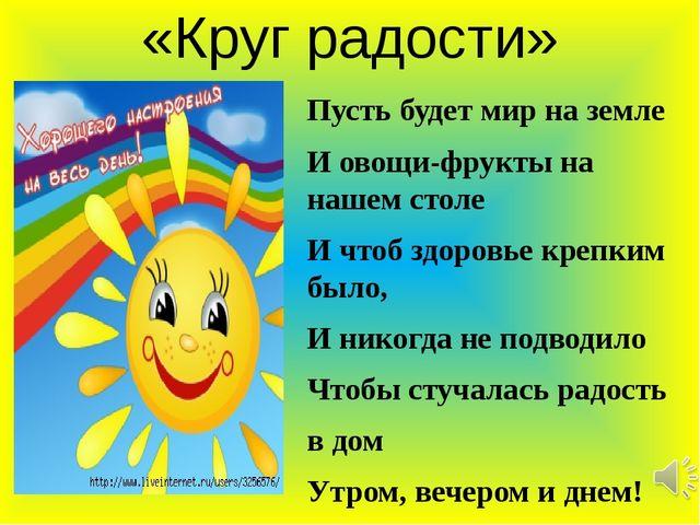 «Круг радости» Пусть будет мир на земле И овощи-фрукты на нашем столе И чтоб...