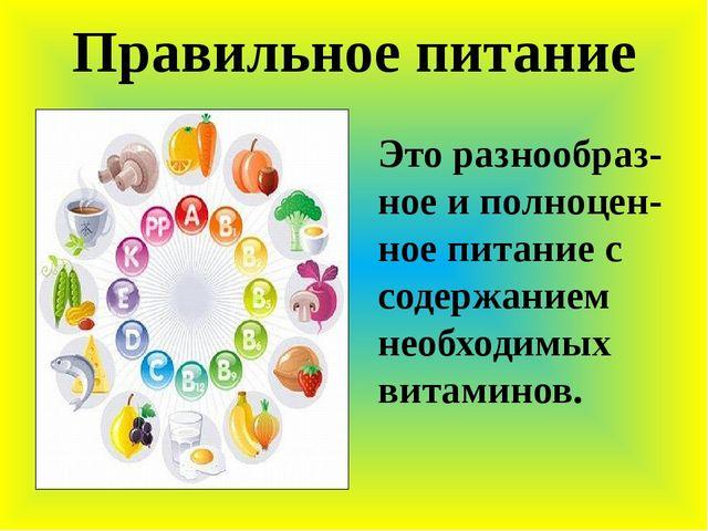 Правильное питание Это разнообраз- ное и полноцен- ное питание с содержанием...