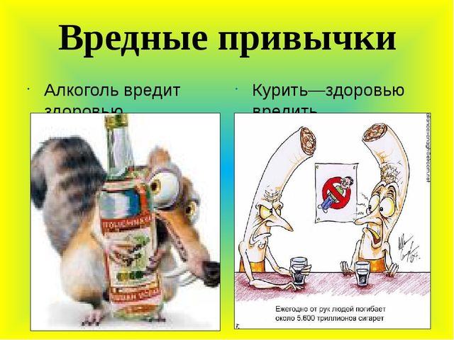 Вредные привычки Алкоголь вредит здоровью Курить—здоровью вредить.