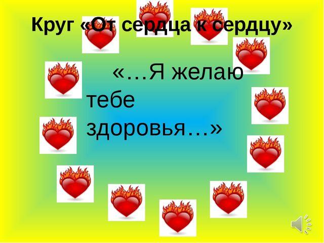 Круг «От сердца к сердцу» «…Я желаю тебе здоровья…»