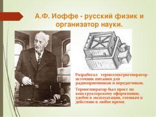 А.Ф. Иоффе - русский физик и организатор науки. Разработал термоэлектрогенера