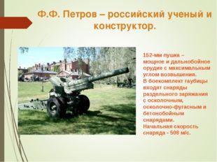 Ф.Ф. Петров – российский ученый и конструктор. 152-мм пушка – мощное и дально
