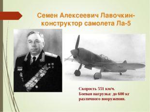 Семен Алексеевич Лавочкин-конструктор самолета Ла-5 Скорость 551 км/ч. Боевая