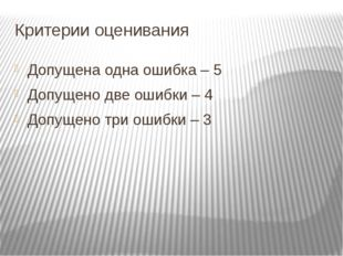 Критерии оценивания Допущена одна ошибка – 5 Допущено две ошибки – 4 Допущено