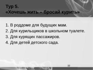 Тур 5. «Хочешь жить – бросай курить» 1. В роддоме для будущих мам. 2. Для кур
