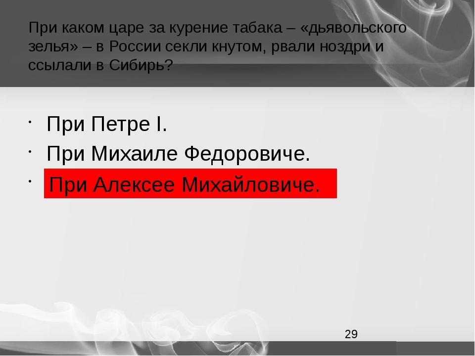 При каком царе за курение табака – «дьявольского зелья» – в России секли кнут...