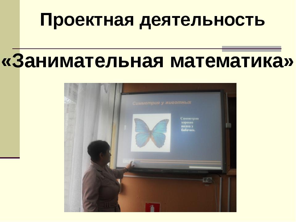 Проектная деятельность «Занимательная математика»